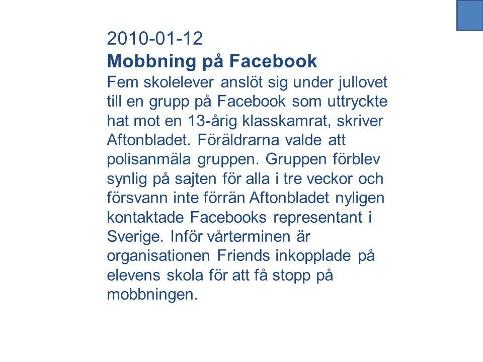 2010-01-12 Mobbning på Facebook Fem skolelever anslöt sig under jullovet till en grupp på Facebook som uttryckte hat mot en 13-årig klasskamrat, skriver Aftonbladet.