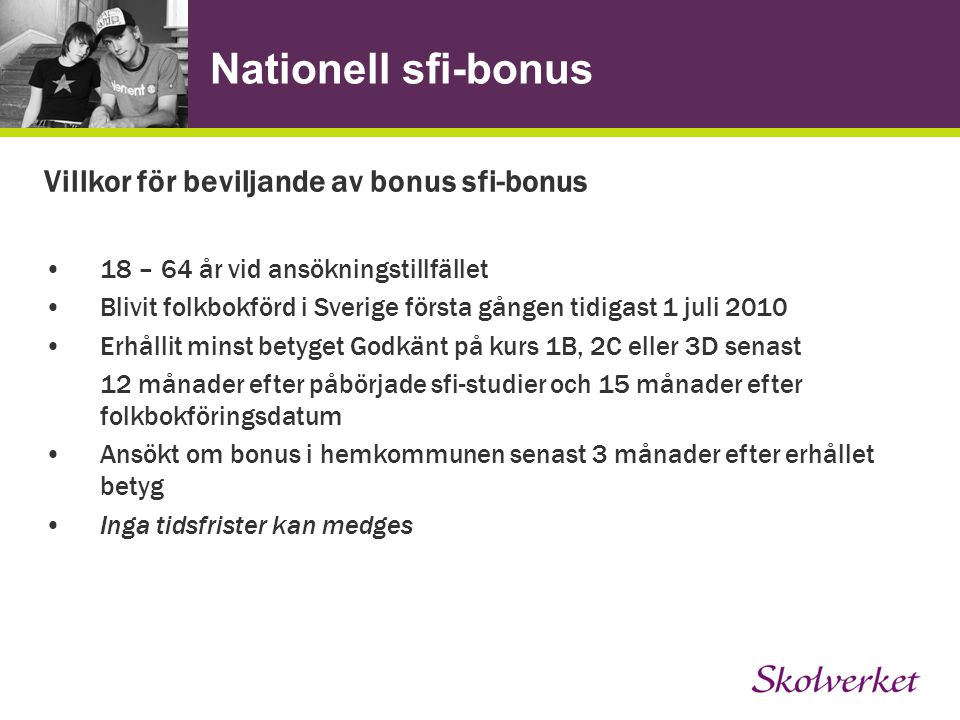 Nationell sfi-bonus Villkor för beviljande av bonus sfi-bonus 18 – 64 år vid ansökningstillfället Blivit folkbokförd i Sverige första gången tidigast 1 juli 2010 Erhållit minst betyget Godkänt på kurs 1B, 2C eller 3D senast 12 månader efter påbörjade sfi-studier och 15 månader efter folkbokföringsdatum Ansökt om bonus i hemkommunen senast 3 månader efter erhållet betyg Inga tidsfrister kan medges