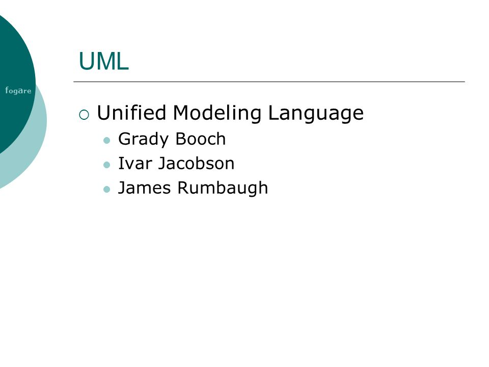 f og a re UML  Unified Modeling Language Grady Booch Ivar Jacobson James Rumbaugh