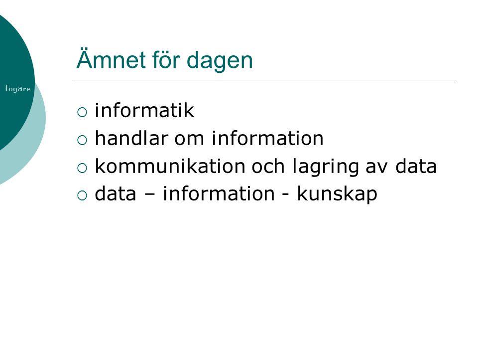 f og a re Ämnet för dagen  informatik  handlar om information  kommunikation och lagring av data  data – information - kunskap