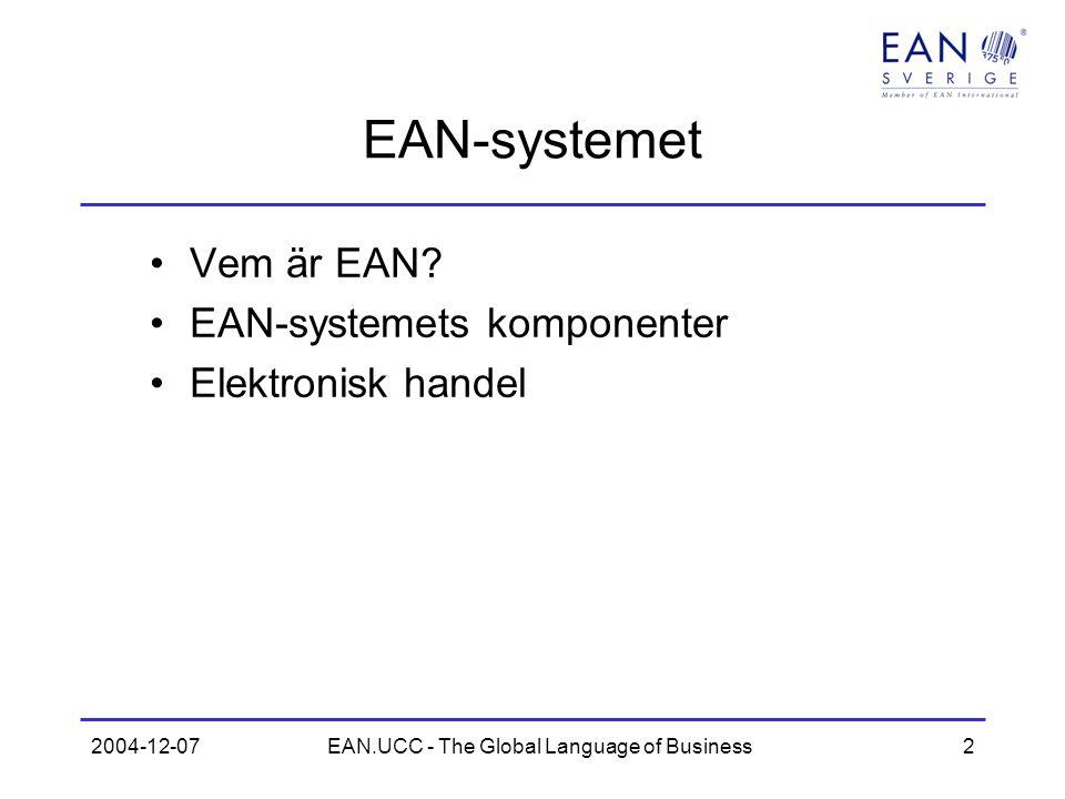 2004-12-07EAN.UCC - The Global Language of Business3 EAN International Finns i 113 länder (102 organisationer) Ca 1 300 000 medlemmar Huvudkontor i Bryssel och Princeton –Affärsutveckling –Support till nationella organisationer –Standardisering (GSMP)