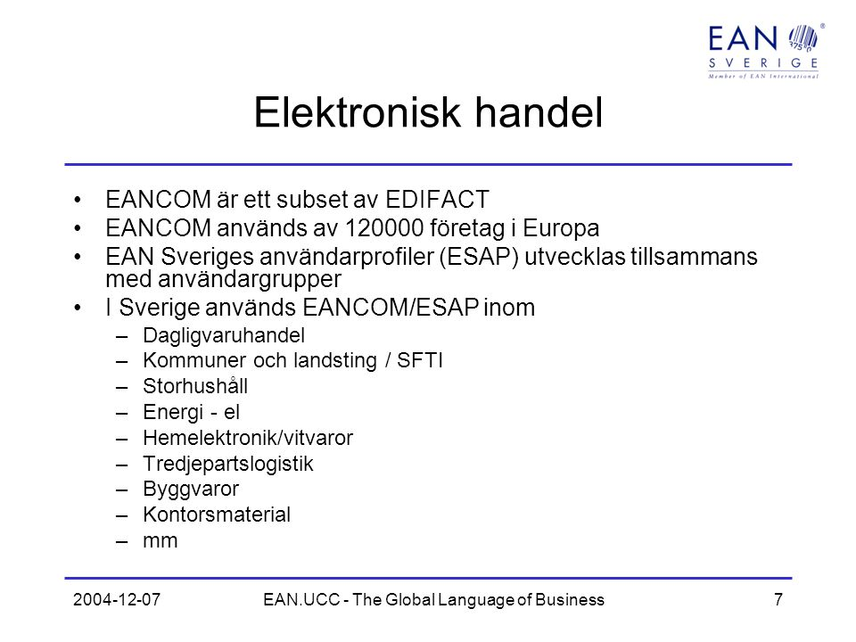 2004-12-07EAN.UCC - The Global Language of Business7 Elektronisk handel EANCOM är ett subset av EDIFACT EANCOM används av 120000 företag i Europa EAN