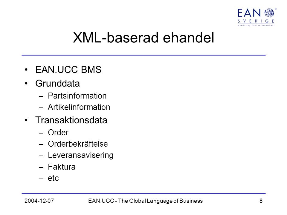 2004-12-07EAN.UCC - The Global Language of Business9 Utveckling av EAN.UCC BMS Utvecklas inom GSMP Bygger på input från användare Deltagande från EAN-personal och användare Nuvarande version 1.3.2 Version 2.0 kommer vid årsskiftet –Delvis ebXML –Svenska krav för artikelinformation införda –Kommer att utgöra grund för XML-version av ESAP