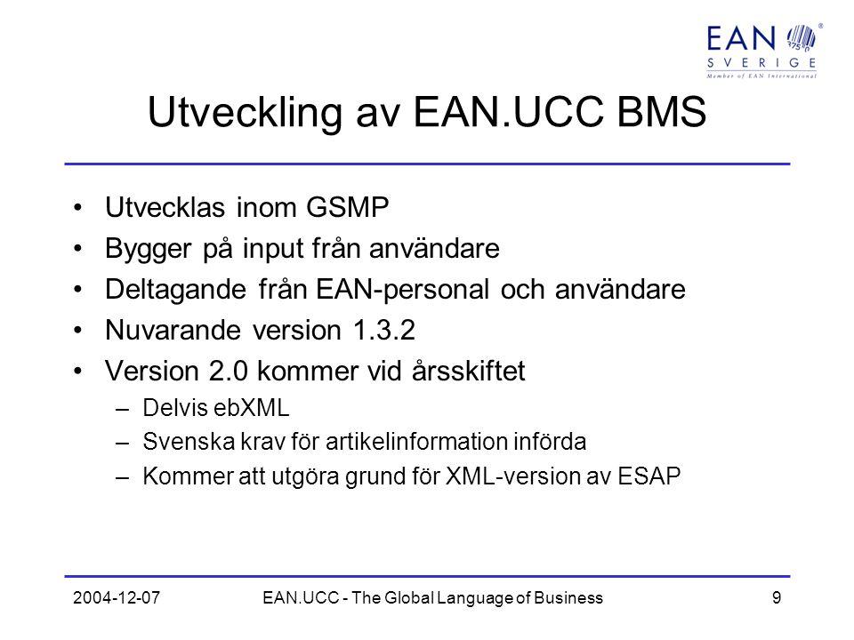 2004-12-07EAN.UCC - The Global Language of Business9 Utveckling av EAN.UCC BMS Utvecklas inom GSMP Bygger på input från användare Deltagande från EAN-