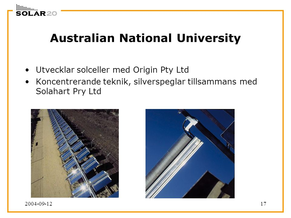 2004-09-1217 Australian National University Utvecklar solceller med Origin Pty Ltd Koncentrerande teknik, silverspeglar tillsammans med Solahart Pry Ltd