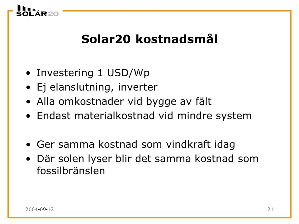 2004-09-1221 Solar20 kostnadsmål Investering 1 USD/Wp Ej elanslutning, inverter Alla omkostnader vid bygge av fält Endast materialkostnad vid mindre system Ger samma kostnad som vindkraft idag Där solen lyser blir det samma kostnad som fossilbränslen