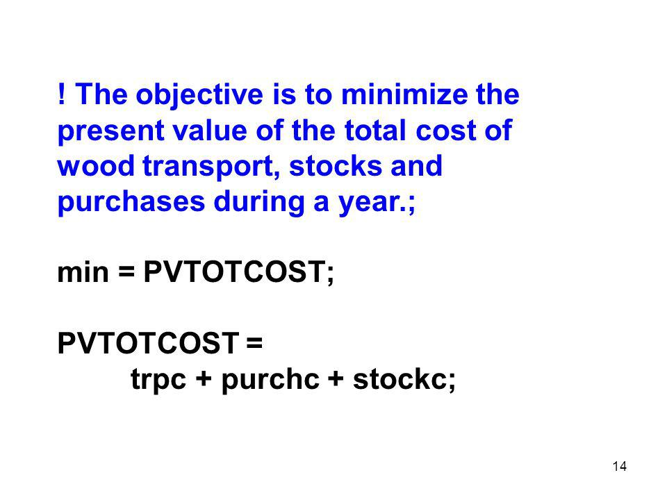 14 ! The objective is to minimize the present value of the total cost of wood transport, stocks and purchases during a year.; min = PVTOTCOST; PVTOTCO
