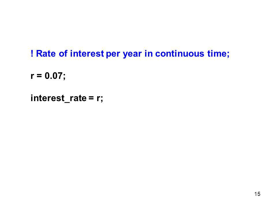 15 ! Rate of interest per year in continuous time; r = 0.07; interest_rate = r;