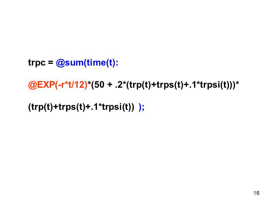 16 trpc = @sum(time(t): @EXP(-r*t/12)*(50 +.2*(trp(t)+trps(t)+.1*trpsi(t)))* (trp(t)+trps(t)+.1*trpsi(t)) );