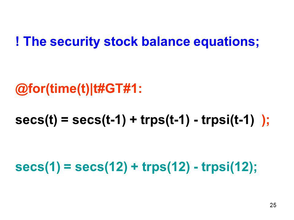 25 ! The security stock balance equations; @for(time(t)|t#GT#1: secs(t) = secs(t-1) + trps(t-1) - trpsi(t-1) ); secs(1) = secs(12) + trps(12) - trpsi(