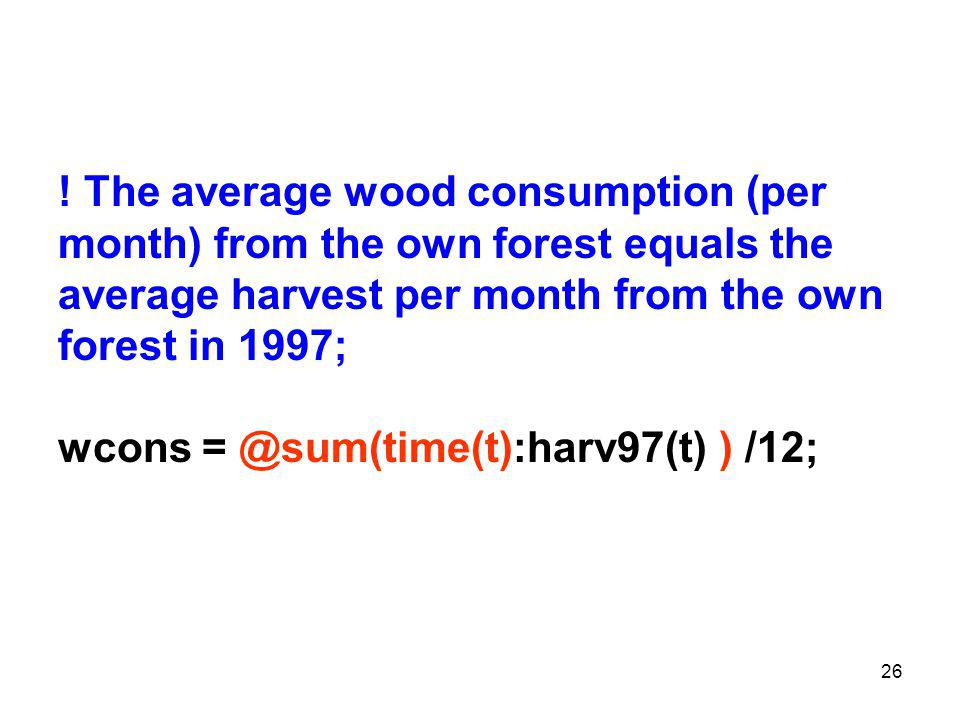 26 ! The average wood consumption (per month) from the own forest equals the average harvest per month from the own forest in 1997; wcons = @sum(time(