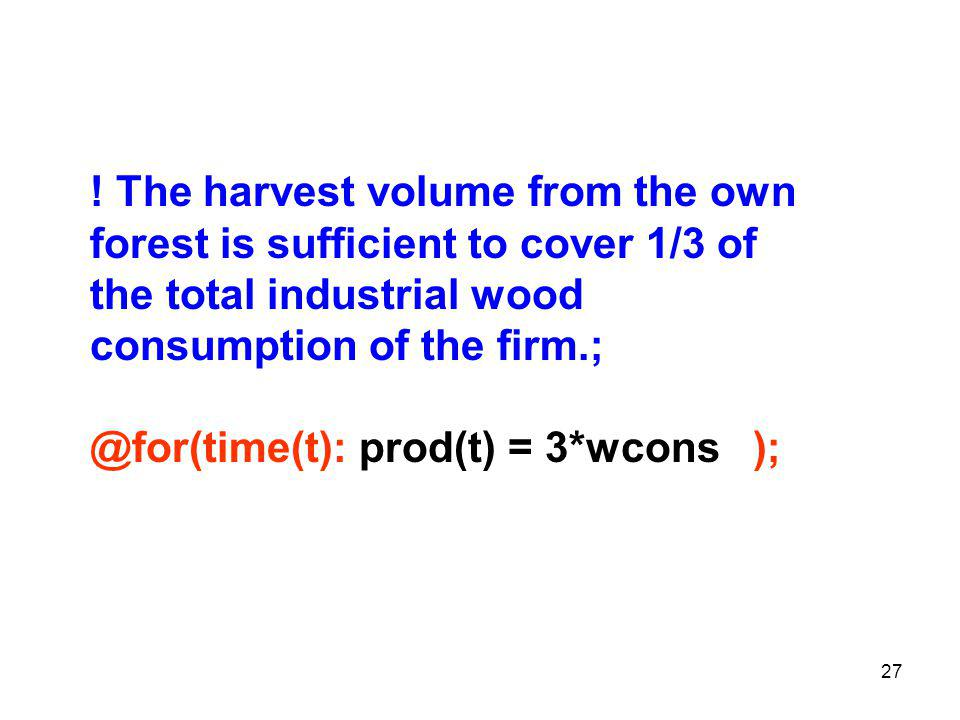 27 ! The harvest volume from the own forest is sufficient to cover 1/3 of the total industrial wood consumption of the firm.; @for(time(t): prod(t) =