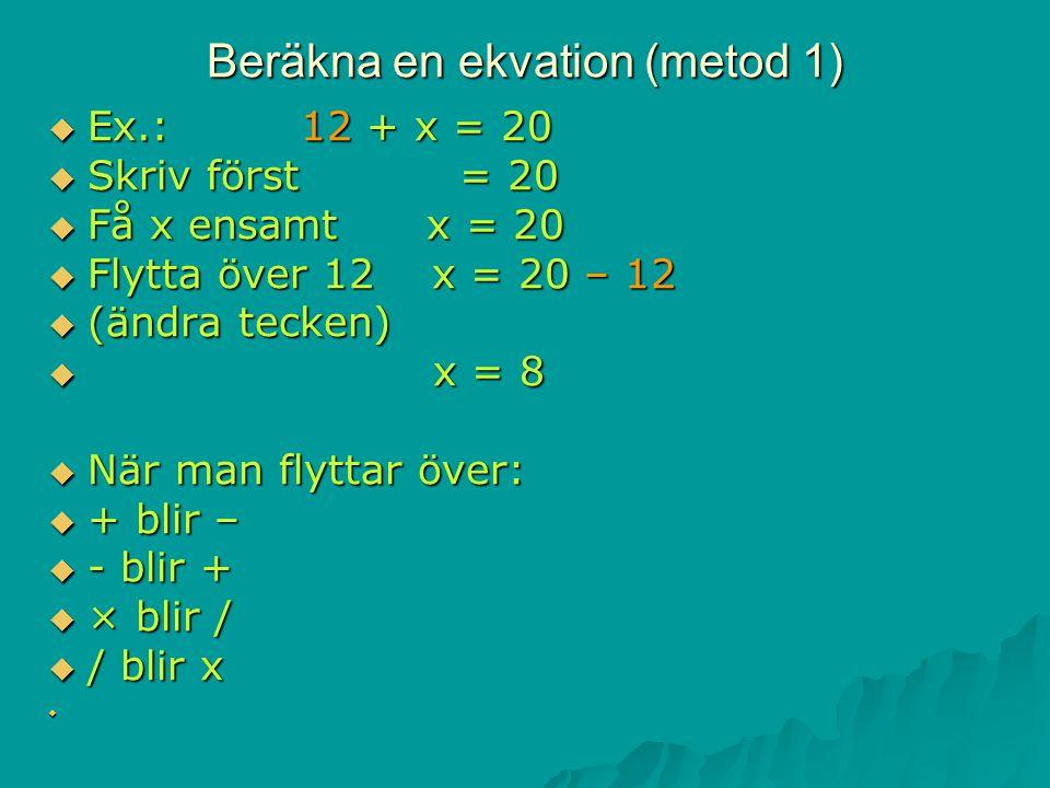 Beräkna en ekvation (metod 1)  Ex.: 12 + x = 20  Skriv först = 20  Få x ensamt x = 20  Flytta över 12 x = 20 – 12  (ändra tecken)  x = 8  När man flyttar över:  + blir –  - blir +  × blir /  / blir x 