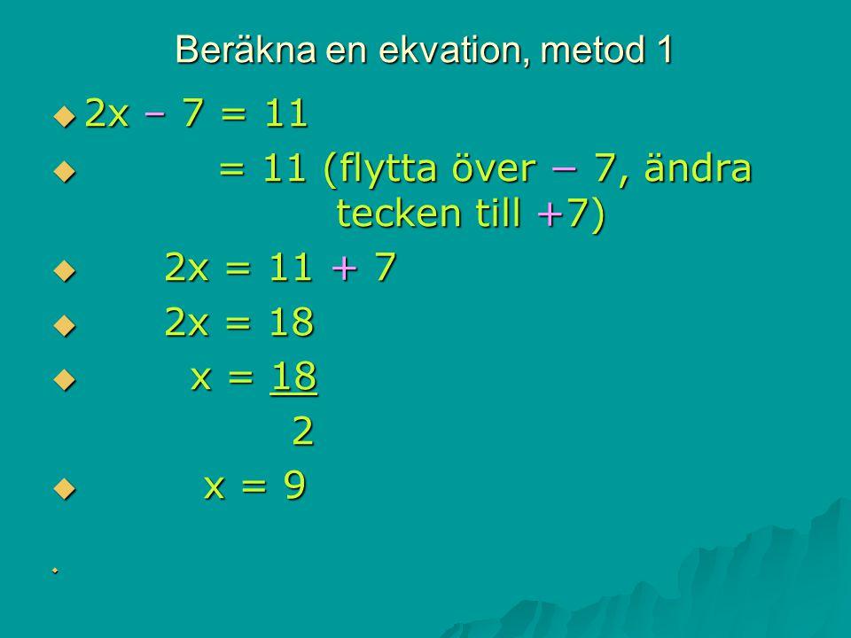 Beräkna en ekvation, metod 1  2x – 7 = 11  = 11 (flytta över − 7, ändra tecken till +7)  2x = 11 + 7  2x = 18  x = 18 2  x = 9 