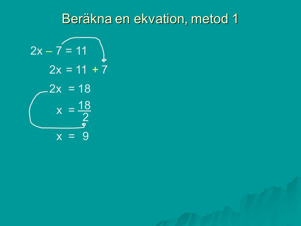 Beräkna en ekvation, metod 1 2x – 7 = 11 =11+72x =18 = 2 x =x9