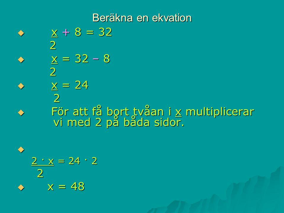 Beräkna en ekvation  x + 8 = 32 2  x = 32 – 8 2  x = 24 2  För att få bort tvåan i x multiplicerar vi med 2 på båda sidor.