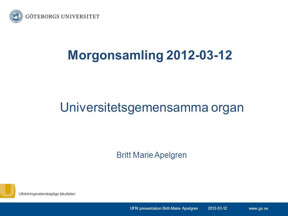 www.gu.se Universitetsgemensamma organ Britt Marie Apelgren Morgonsamling 2012-03-12 2012-03-12UFN presentation Britt-Marie Apelgren
