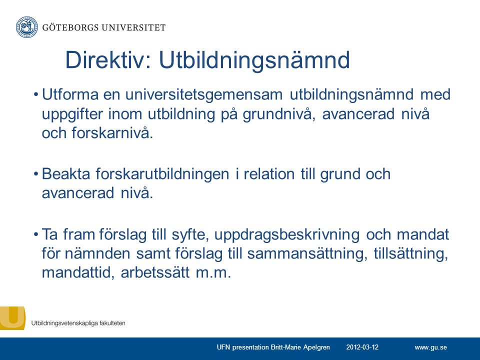 www.gu.se Direktiv: Utbildningsnämnd Utforma en universitetsgemensam utbildningsnämnd med uppgifter inom utbildning på grundnivå, avancerad nivå och forskarnivå.