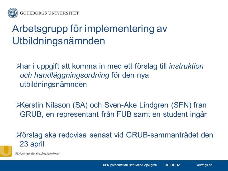 www.gu.se Arbetsgrupp för implementering av Utbildningsnämnden  har i uppgift att komma in med ett förslag till instruktion och handläggningsordning för den nya utbildningsnämnden  Kerstin Nilsson (SA) och Sven-Åke Lindgren (SFN) från GRUB, en representant från FUB samt en student ingår  förslag ska redovisa senast vid GRUB-sammanträdet den 23 april 2012-03-12UFN presentation Britt-Marie Apelgren