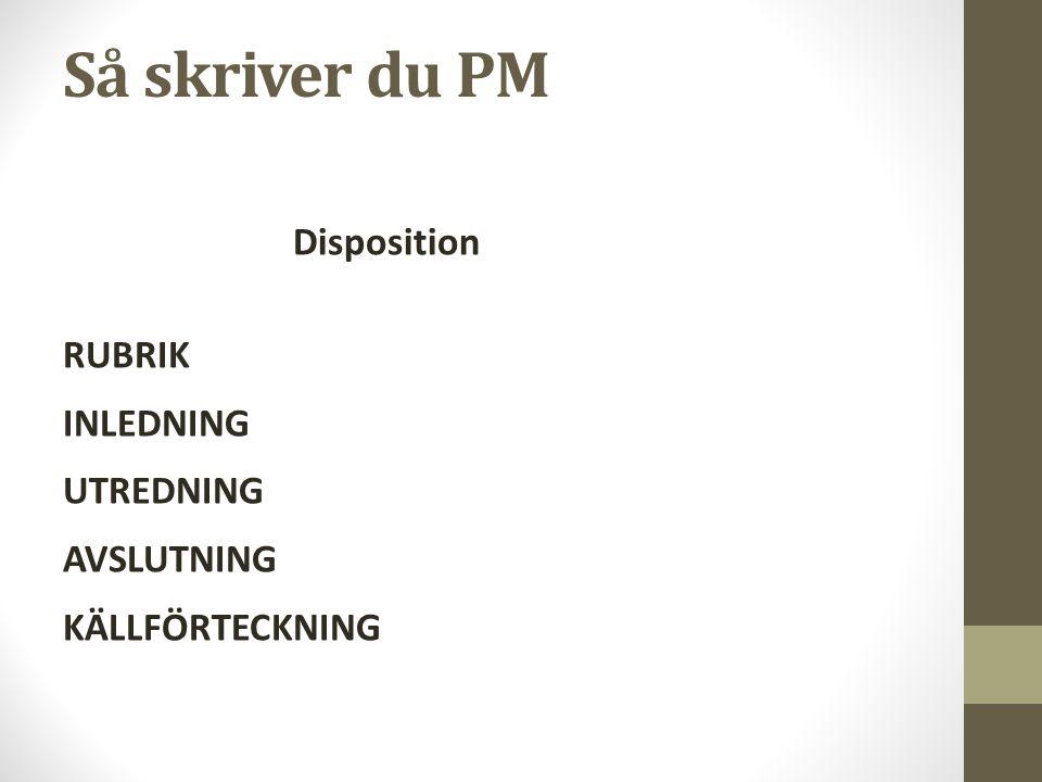 Så skriver du PM Disposition RUBRIK INLEDNING UTREDNING AVSLUTNING KÄLLFÖRTECKNING