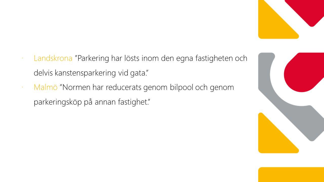 """∙ 7 bpl ∙ Landskrona """"Parkering har lösts inom den egna fastigheten och delvis kanstensparkering vid gata."""" ∙ Malmö """"Normen har reducerats genom bilpo"""