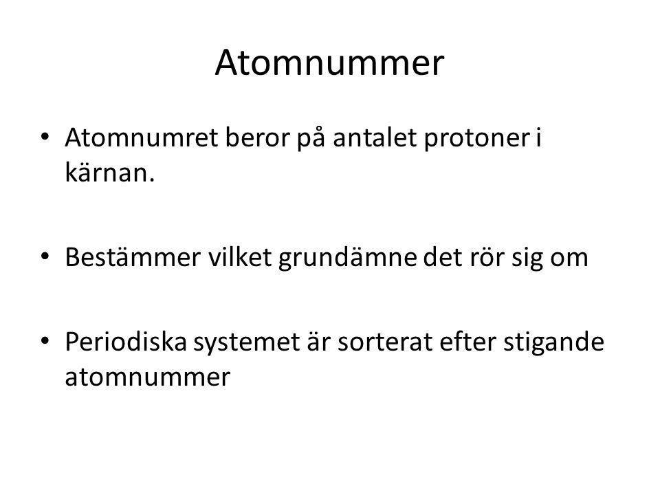 Atomnummer Atomnumret beror på antalet protoner i kärnan. Bestämmer vilket grundämne det rör sig om Periodiska systemet är sorterat efter stigande ato