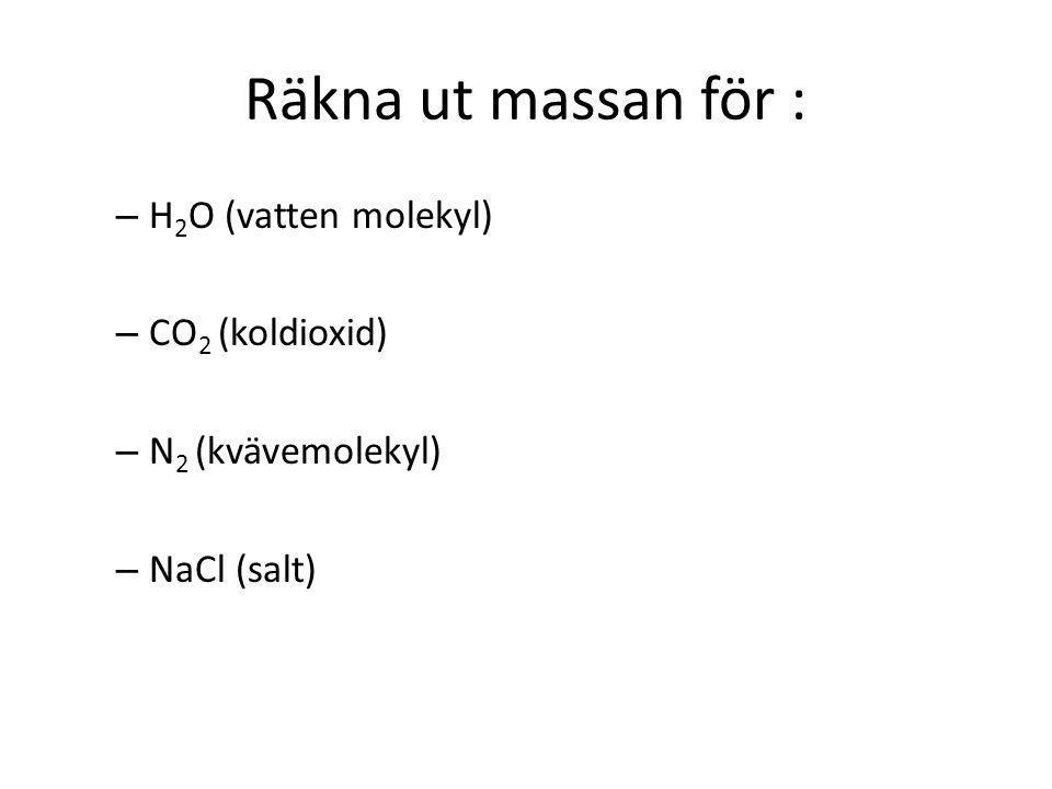 Räkna ut massan för : – H 2 O (vatten molekyl) – CO 2 (koldioxid) – N 2 (kvävemolekyl) – NaCl (salt)