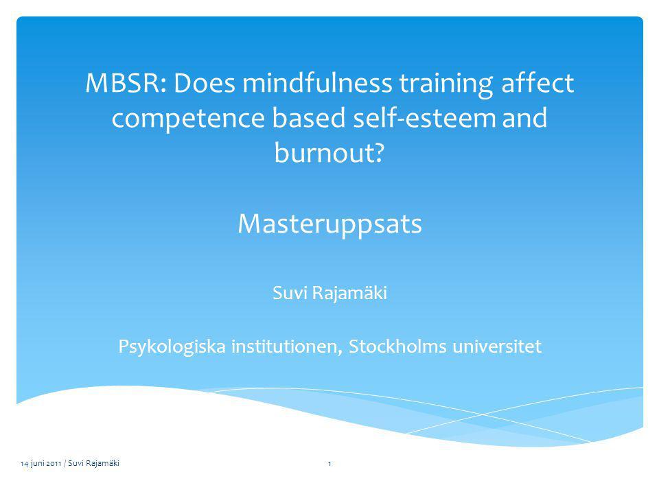 MBSR: Does mindfulness training affect competence based self-esteem and burnout? Masteruppsats Suvi Rajamäki Psykologiska institutionen, Stockholms un