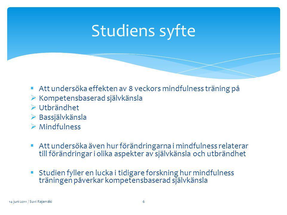  Att undersöka effekten av 8 veckors mindfulness träning på  Kompetensbaserad självkänsla  Utbrändhet  Bassjälvkänsla  Mindfulness  Att undersöka även hur förändringarna i mindfulness relaterar till förändringar i olika aspekter av självkänsla och utbrändhet  Studien fyller en lucka i tidigare forskning hur mindfulness träningen påverkar kompetensbaserad självkänsla 14 juni 2011 / Suvi Rajamäki Studiens syfte 6