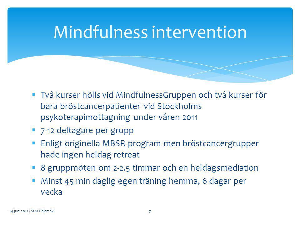  Två kurser hölls vid MindfulnessGruppen och två kurser för bara bröstcancerpatienter vid Stockholms psykoterapimottagning under våren 2011  7-12 deltagare per grupp  Enligt originella MBSR-program men bröstcancergrupper hade ingen heldag retreat  8 gruppmöten om 2-2.5 timmar och en heldagsmediation  Minst 45 min daglig egen träning hemma, 6 dagar per vecka 14 juni 2011 / Suvi Rajamäki Mindfulness intervention 7