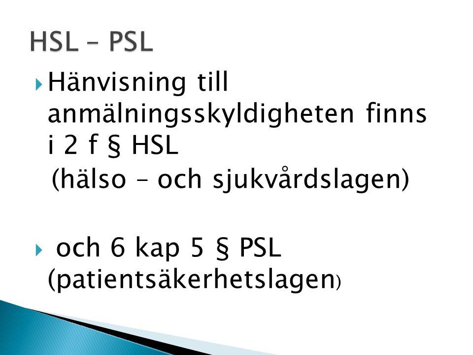  Hänvisning till anmälningsskyldigheten finns i 2 f § HSL (hälso – och sjukvårdslagen)  och 6 kap 5 § PSL (patientsäkerhetslagen )