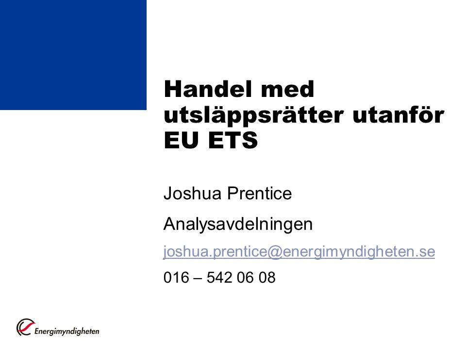 Handel med utsläppsrätter utanför EU ETS Joshua Prentice Analysavdelningen joshua.prentice@energimyndigheten.se 016 – 542 06 08