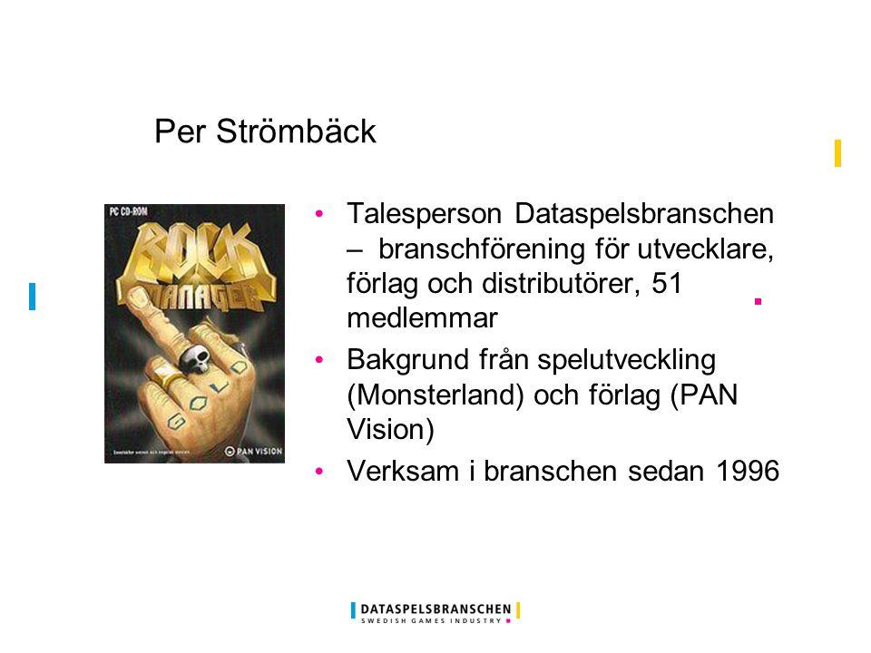 Per Strömbäck Talesperson Dataspelsbranschen – branschförening för utvecklare, förlag och distributörer, 51 medlemmar Bakgrund från spelutveckling (Monsterland) och förlag (PAN Vision) Verksam i branschen sedan 1996