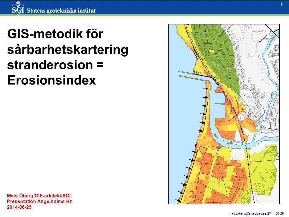 1 1 mats.oberg@swedgeo.se/2014-06-25 GIS-metodik för sårbarhetskartering stranderosion = Erosionsindex Mats Öberg/GIS-arkitekt/SGI Presentation Ängelh