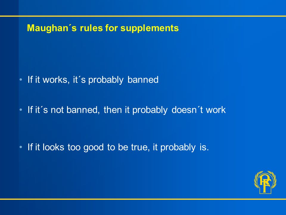 Maughan´s rules for supplements If it works, it´s probably banned If it´s not banned, then it probably doesn´t work If it looks too good to be true, i