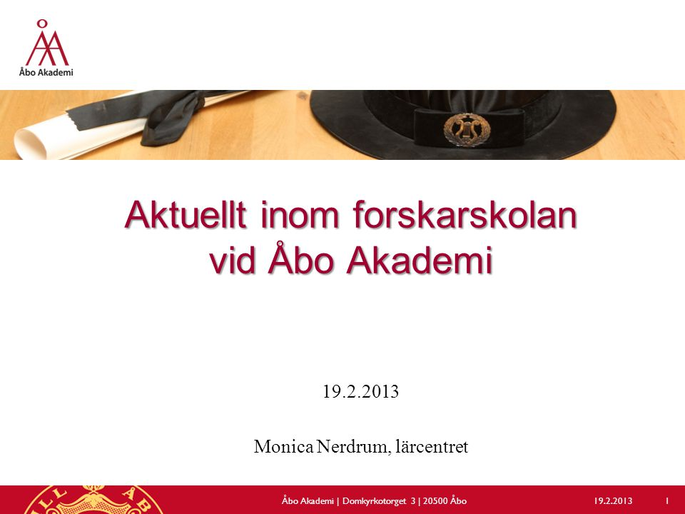 Aktuellt inom forskarskolan vid Åbo Akademi 19.2.2013 Monica Nerdrum, lärcentret 19.2.2013Åbo Akademi | Domkyrkotorget 3 | 20500 Åbo 1