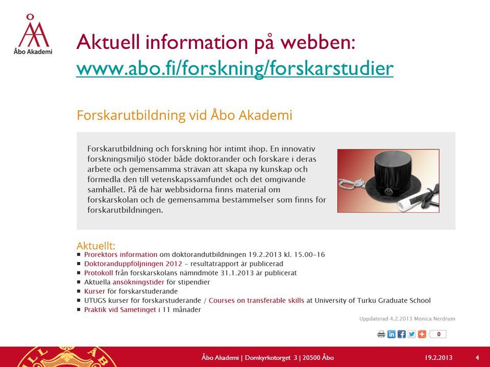 Aktuell information på webben: www.abo.fi/forskning/forskarstudier www.abo.fi/forskning/forskarstudier 19.2.2013Åbo Akademi | Domkyrkotorget 3 | 20500