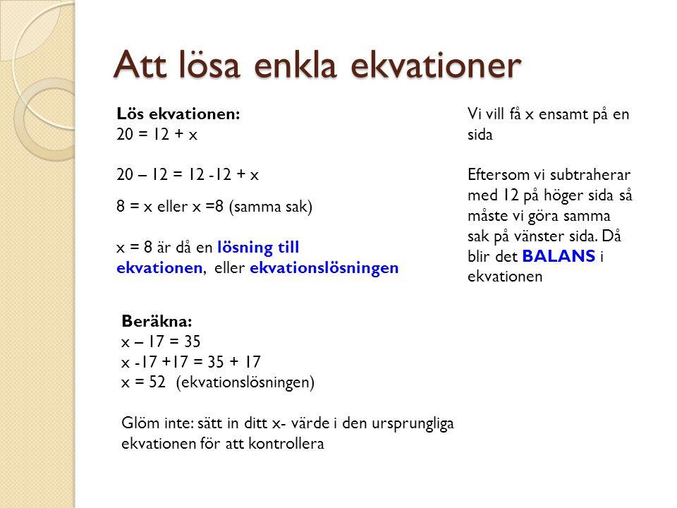 Att lösa enkla ekvationer Lös ekvationen: 20 = 12 + x 20 – 12 = 12 -12 + x 8 = x eller x =8 (samma sak) x = 8 är då en lösning till ekvationen, eller ekvationslösningen Beräkna: x – 17 = 35 x -17 +17 = 35 + 17 x = 52 (ekvationslösningen) Glöm inte: sätt in ditt x- värde i den ursprungliga ekvationen för att kontrollera Vi vill få x ensamt på en sida Eftersom vi subtraherar med 12 på höger sida så måste vi göra samma sak på vänster sida.