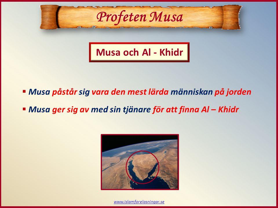 www.islamforelasningar.se Profeten Musa Musa och Al - Khidr  Musa påstår sig vara den mest lärda människan på jorden  Musa ger sig av med sin tjänare för att finna Al – Khidr
