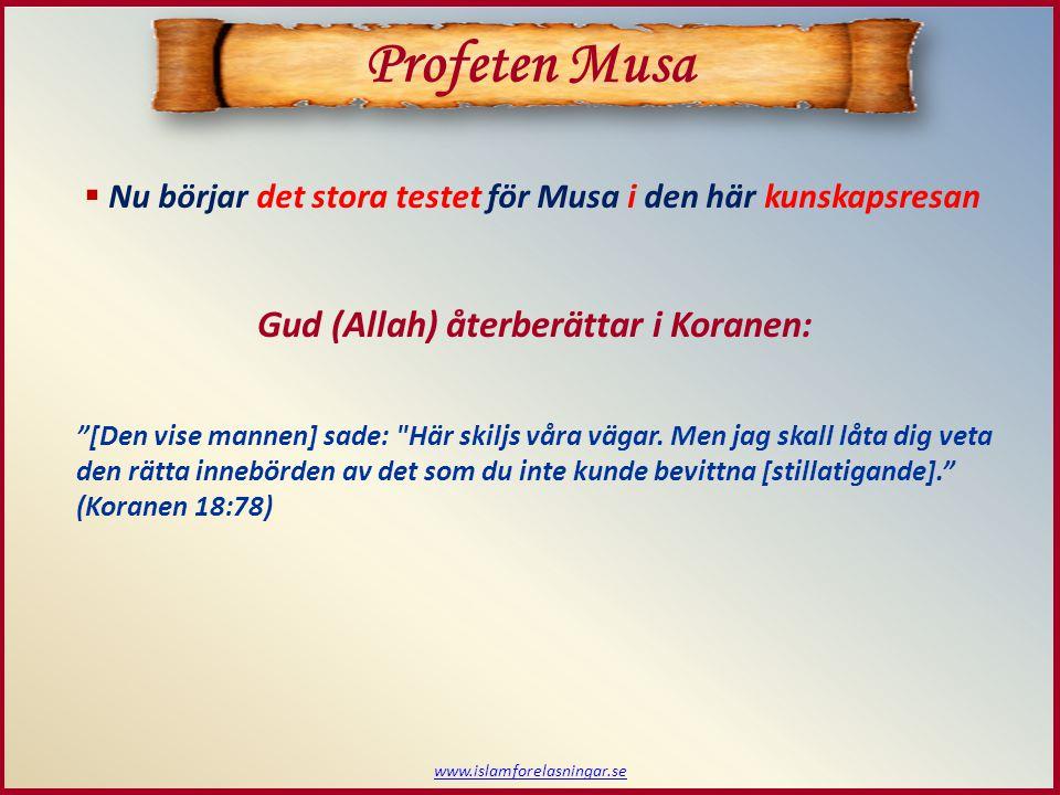  Nu börjar det stora testet för Musa i den här kunskapsresan www.islamforelasningar.se Profeten Musa Gud (Allah) återberättar i Koranen: [Den vise mannen] sade: Här skiljs våra vägar.