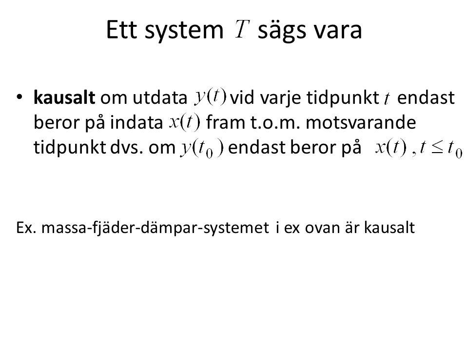 Ett system sägs vara kausalt om utdata vid varje tidpunkt endast beror på indata fram t.o.m. motsvarande tidpunkt dvs. om endast beror på Ex. massa-fj