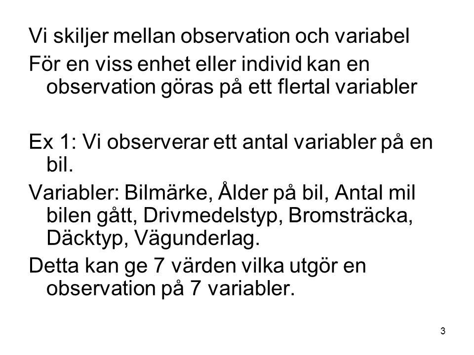 3 Vi skiljer mellan observation och variabel För en viss enhet eller individ kan en observation göras på ett flertal variabler Ex 1: Vi observerar ett antal variabler på en bil.