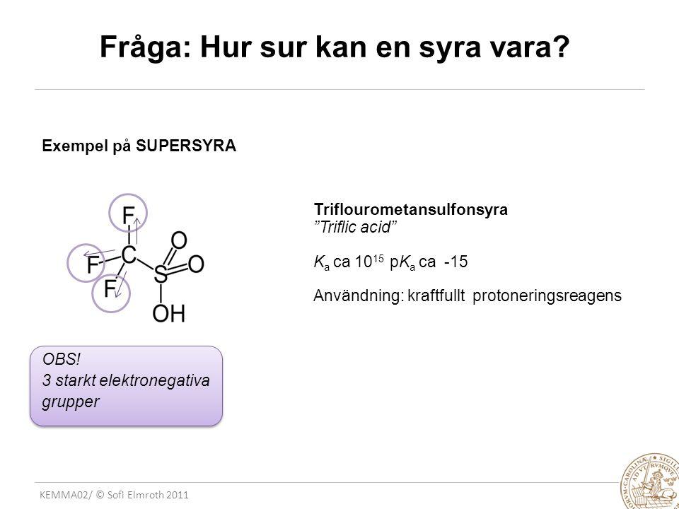 "KEMMA02/ © Sofi Elmroth 2011 Fråga: Hur sur kan en syra vara? Exempel på SUPERSYRA Triflourometansulfonsyra ""Triflic acid"" K a ca 10 15 pK a ca -15 An"