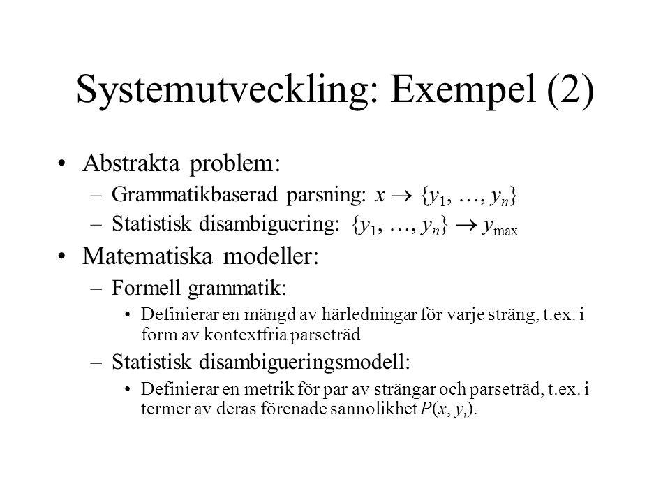 Systemutveckling: Exempel (2) Abstrakta problem: –Grammatikbaserad parsning: x  {y 1, …, y n } –Statistisk disambiguering: {y 1, …, y n }  y max Matematiska modeller: –Formell grammatik: Definierar en mängd av härledningar för varje sträng, t.ex.