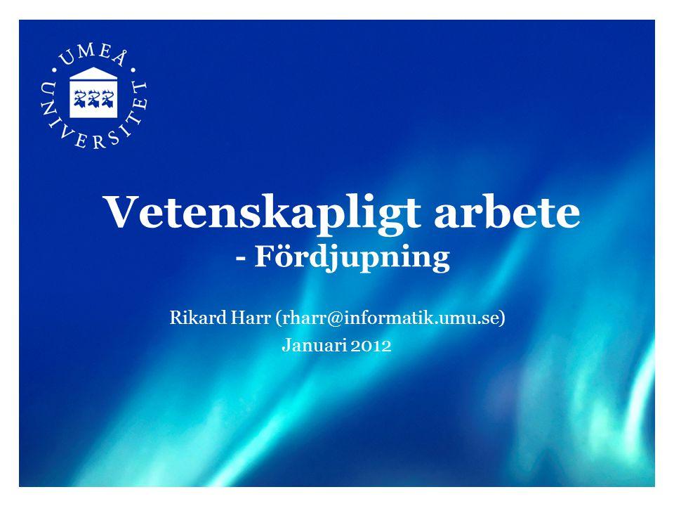 Vetenskapligt arbete - Fördjupning Rikard Harr (rharr@informatik.umu.se) Januari 2012