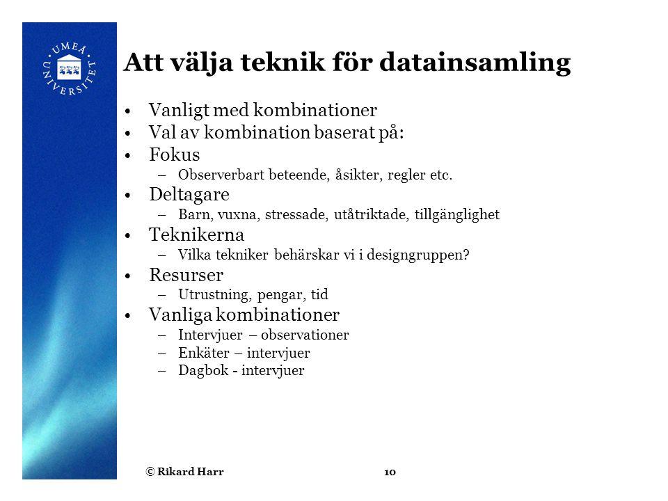 © Rikard Harr10 Att välja teknik för datainsamling Vanligt med kombinationer Val av kombination baserat på: Fokus –Observerbart beteende, åsikter, reg