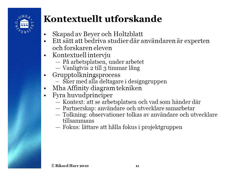 © Rikard Harr 201011 Kontextuellt utforskande Skapad av Beyer och Holtzblatt Ett sätt att bedriva studier där användaren är experten och forskaren ele