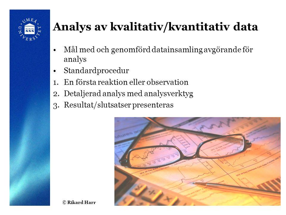 © Rikard Harr Analys av kvalitativ/kvantitativ data Mål med och genomförd datainsamling avgörande för analys Standardprocedur 1.En första reaktion eller observation 2.Detaljerad analys med analysverktyg 3.Resultat/slutsatser presenteras