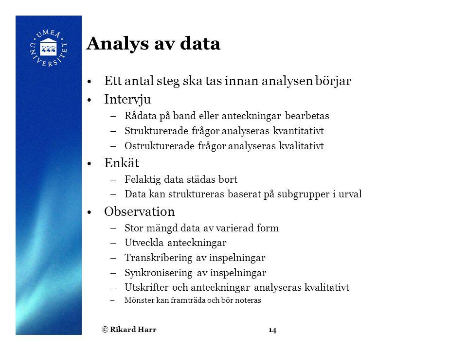 © Rikard Harr14 Analys av data Ett antal steg ska tas innan analysen börjar Intervju –Rådata på band eller anteckningar bearbetas –Strukturerade frågo