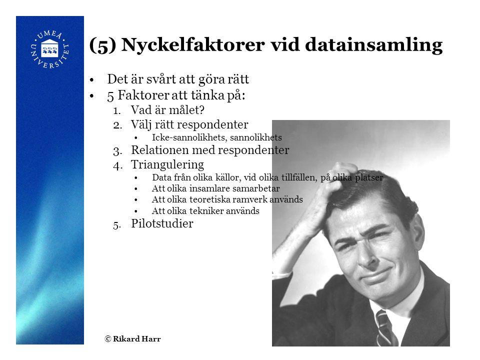 © Rikard Harr3 (5) Nyckelfaktorer vid datainsamling Det är svårt att göra rätt 5 Faktorer att tänka på: 1.Vad är målet? 2.Välj rätt respondenter Icke-